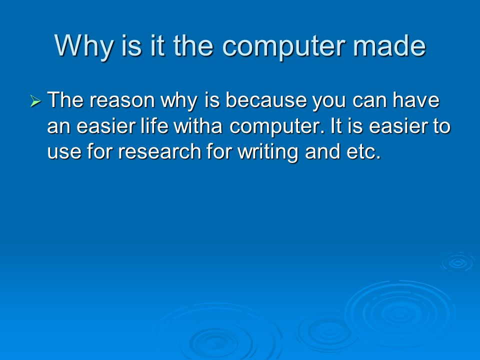 Why is it the computer made The reason why is because you can have an easier life witha computer. It is easier to use for research for writing and etc