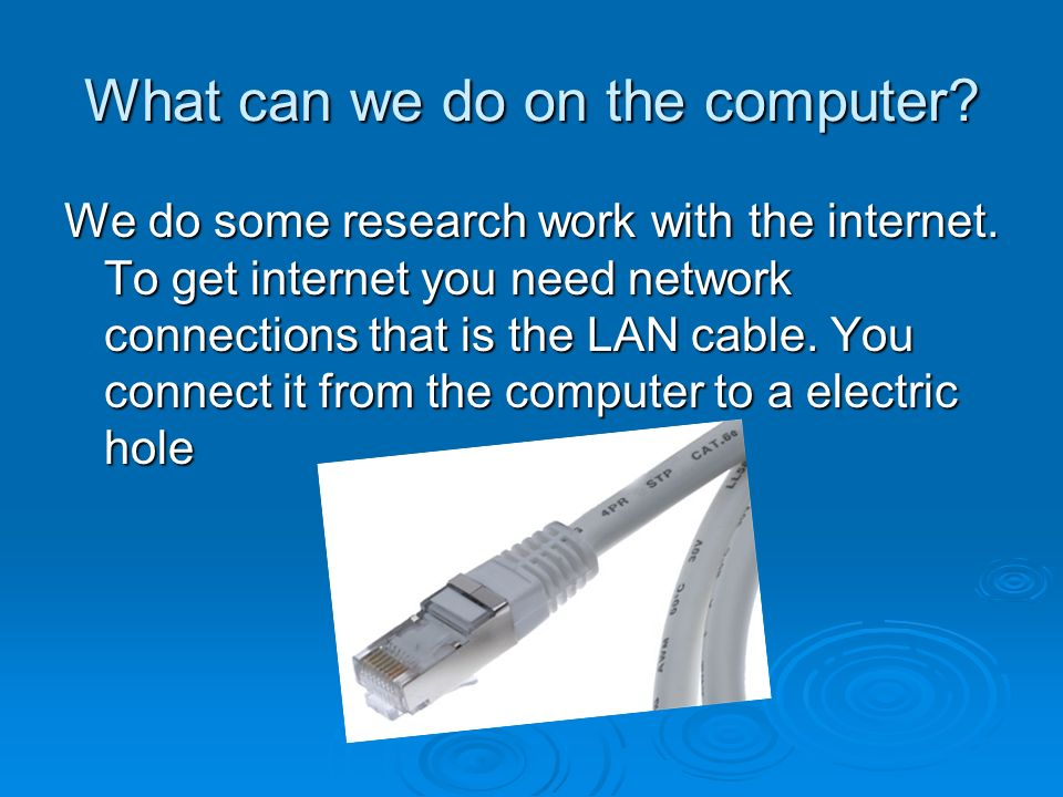 What can we do on the computer? We do some research work with the internet. To get internet you need network connections that is the LAN cable. You co