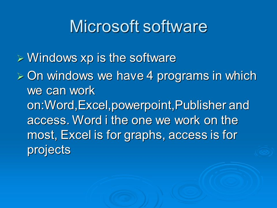 Microsoft software Windows xp is the software Windows xp is the software On windows we have 4 programs in which we can work on:Word,Excel,powerpoint,Publisher and access.
