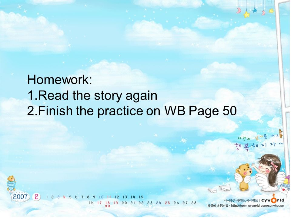 Homework: 1.Read the story again 2.Finish the practice on WB Page 50