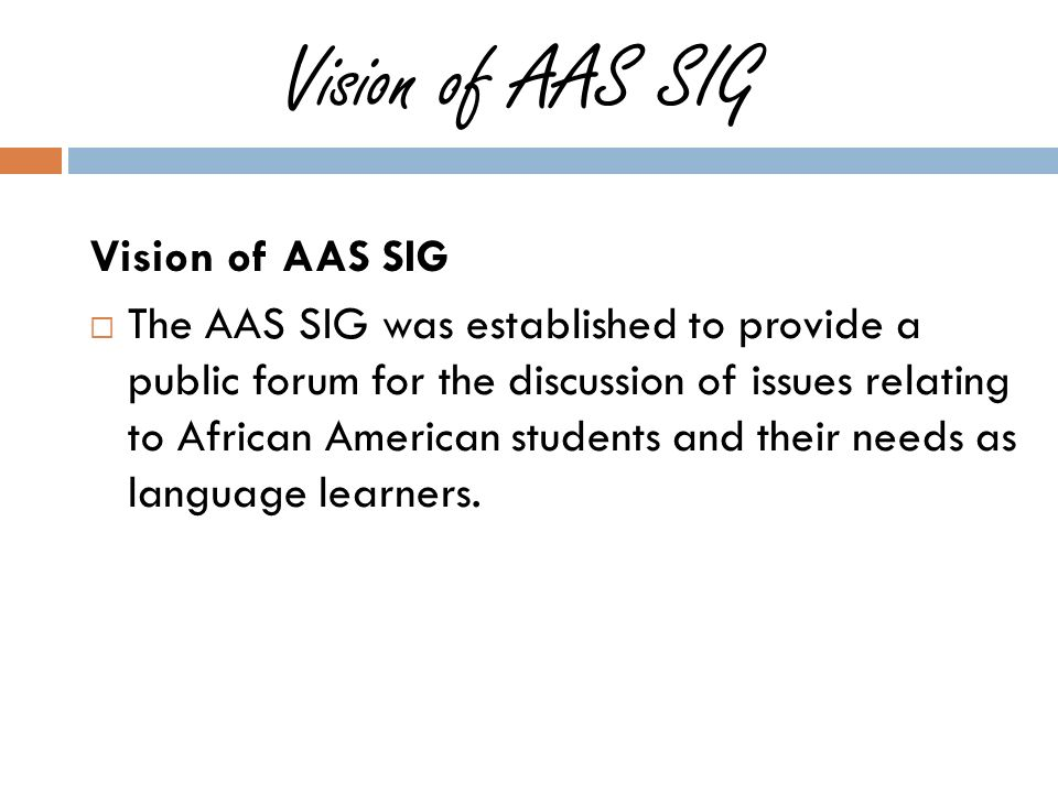Vision of AAS SIG The AAS SIG was established to provide a public forum for the discussion of issues relating to African American students and their needs as language learners.