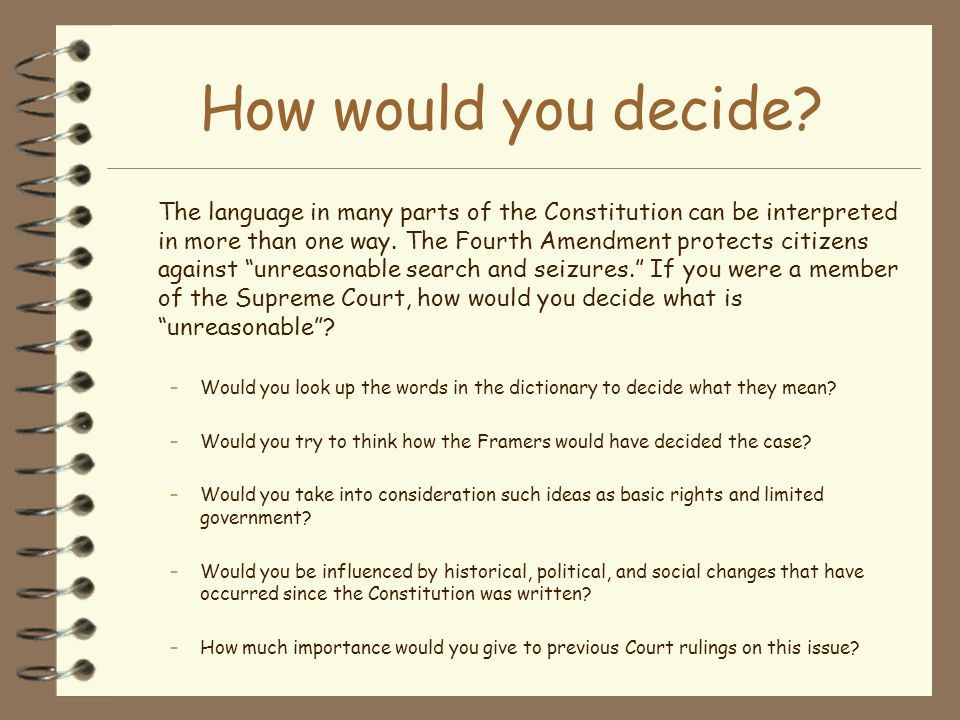 How would you decide? The language in many parts of the Constitution can be interpreted in more than one way. The Fourth Amendment protects citizens a