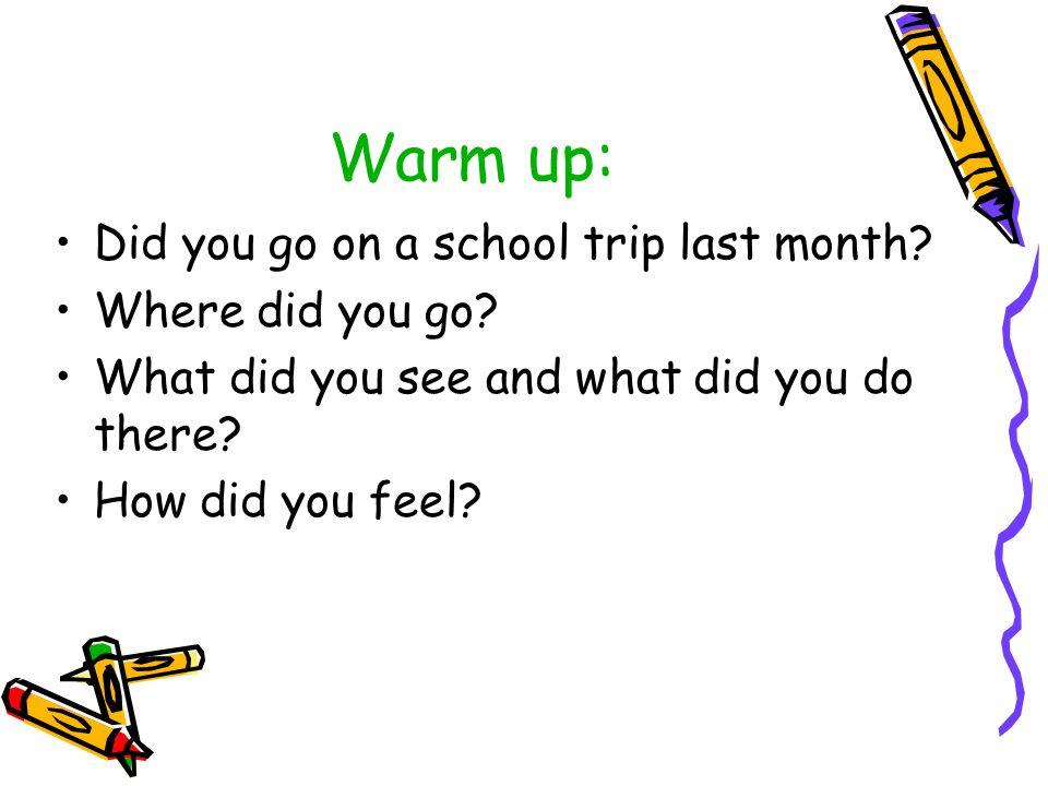 Warm up: Did you go on a school trip last month.Where did you go.