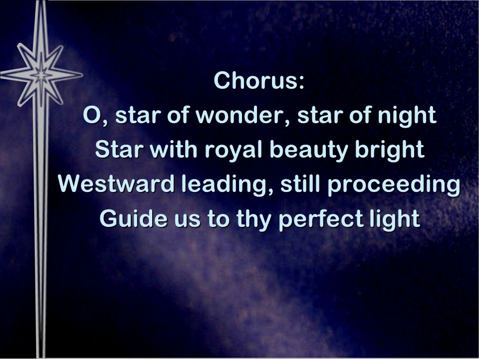 Chorus: O, star of wonder, star of night Star with royal beauty bright Westward leading, still proceeding Guide us to thy perfect light