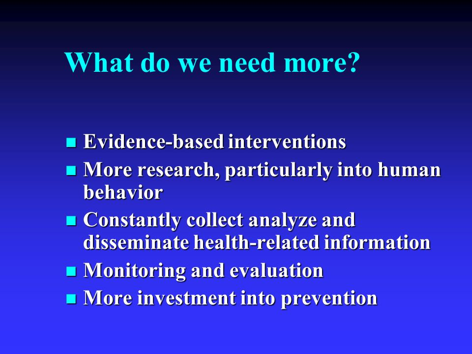 What do we need more? Evidence-based interventions Evidence-based interventions More research, particularly into human behavior More research, particu