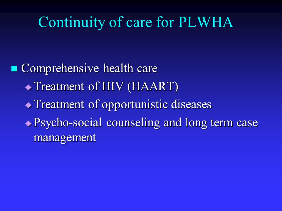 Continuity of care for PLWHA Comprehensive health care Comprehensive health care Treatment of HIV (HAART) Treatment of HIV (HAART) Treatment of opport