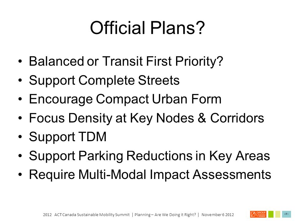 2012 ACT Canada Sustainable Mobility Summit | Planning – Are We Doing it Right? | November 6 2012 13 Do Planning Policies Need to Change? Official Pla