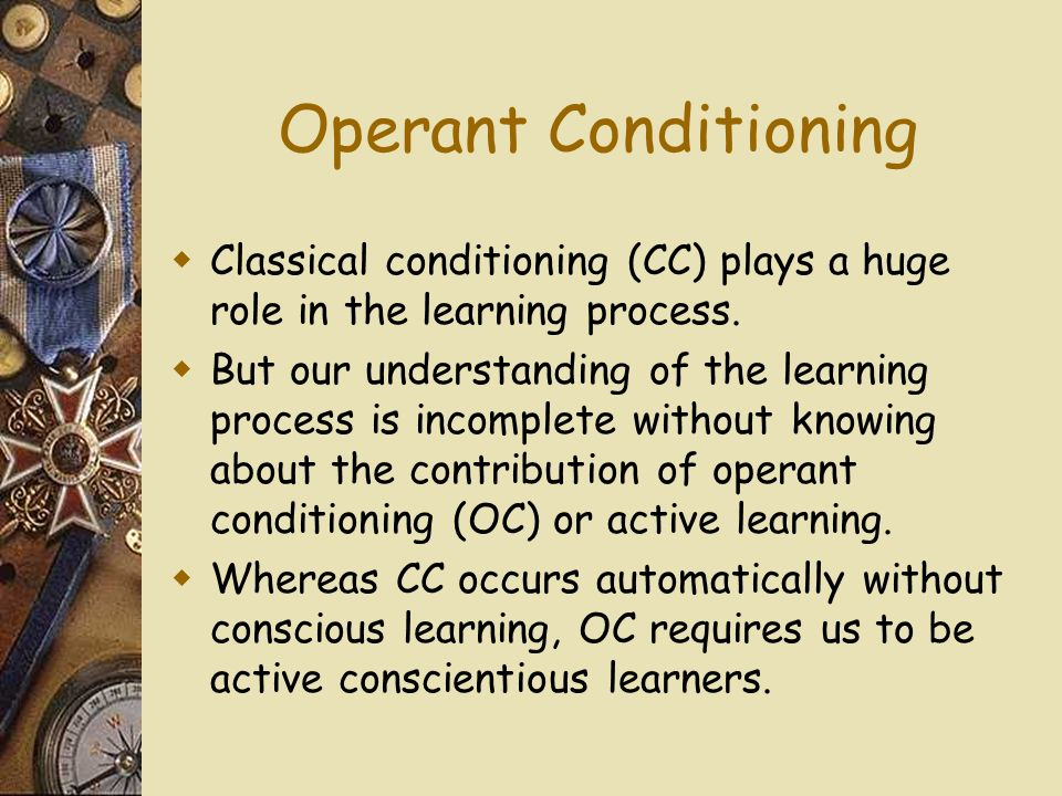 Operant Conditioning Classical conditioning (CC) plays a huge role in the learning process.
