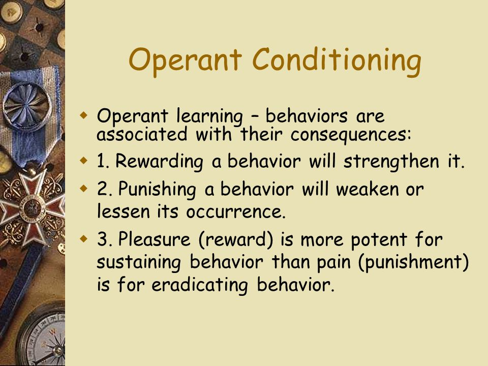 Operant Conditioning Operant learning – behaviors are associated with their consequences: 1.