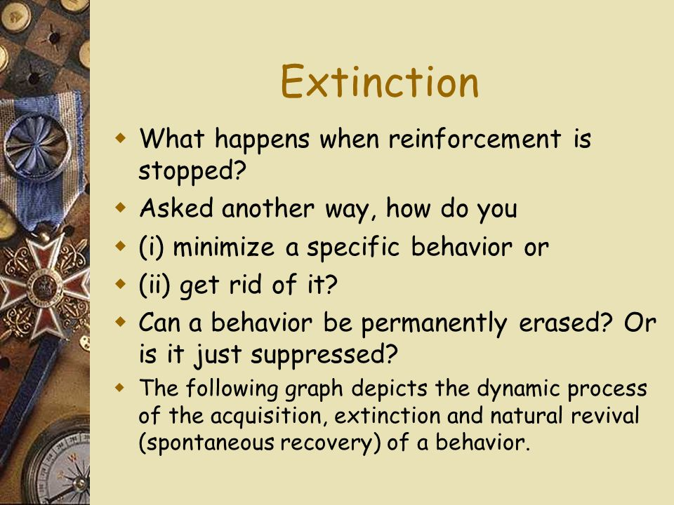 Extinction What happens when reinforcement is stopped.