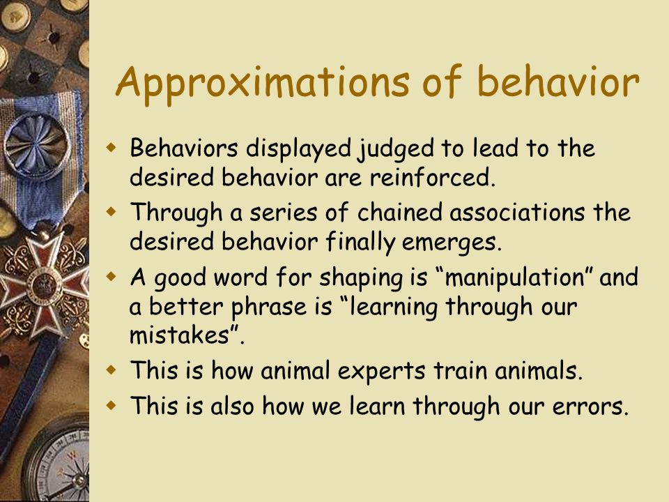 Approximations of behavior Behaviors displayed judged to lead to the desired behavior are reinforced.