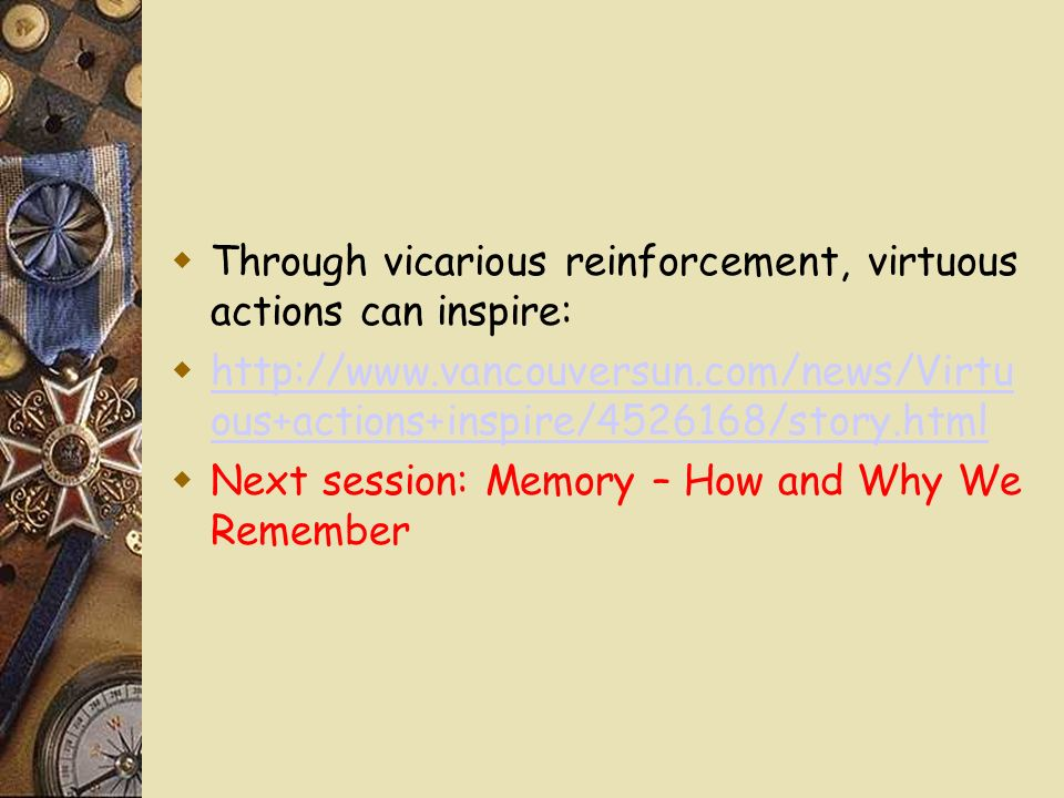 Through vicarious reinforcement, virtuous actions can inspire:   ous+actions+inspire/ /story.html   ous+actions+inspire/ /story.html Next session: Memory – How and Why We Remember