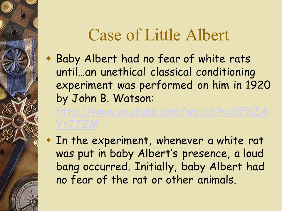 Case of Little Albert Baby Albert had no fear of white rats until…an unethical classical conditioning experiment was performed on him in 1920 by John B.
