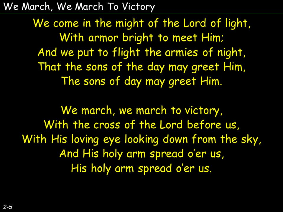 We March, We March To Victory Our sword is the Spirit of God on high, Our helmet is His salvation, Our banner, the cross of Calvary, Our watchword, the Incarnation, Our watchword, the Incarnation.