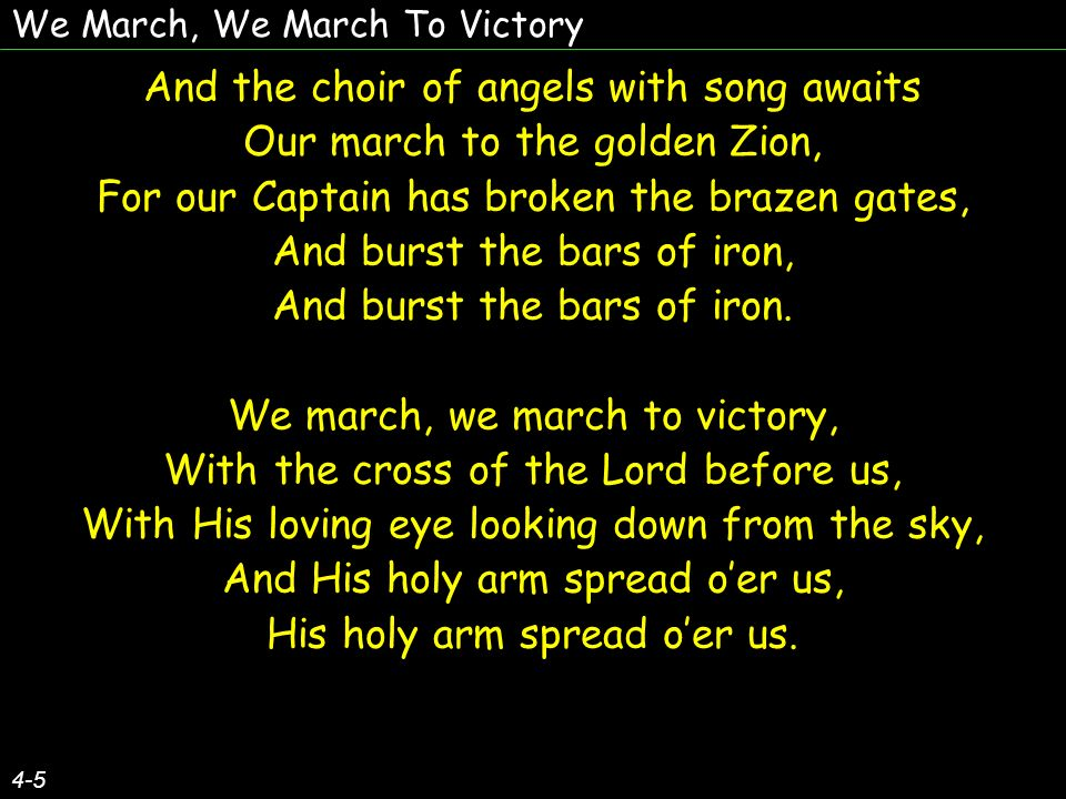 We March, We March To Victory Then onward we march, our arms to prove, With the banner of Christ before us, With His eye of love looking down from above, And His holy arm spread oer us, His holy arm spread oer us.