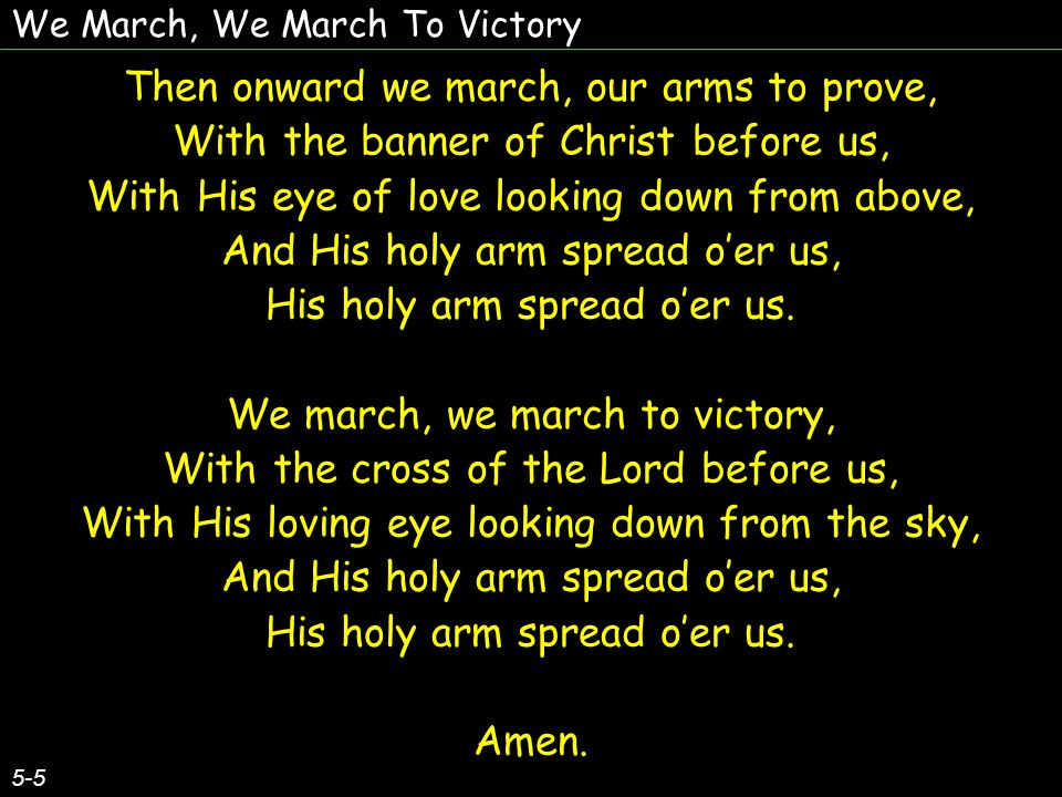 We March, We March To Victory Then onward we march, our arms to prove, With the banner of Christ before us, With His eye of love looking down from abo