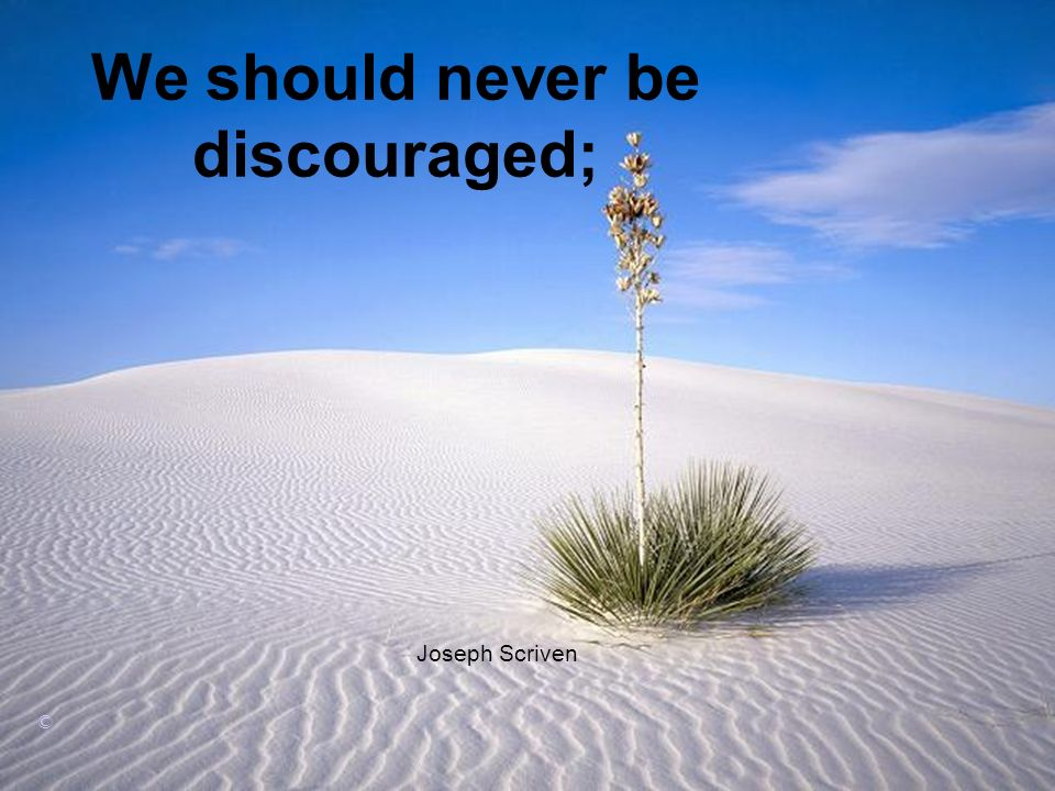 We should never be discouraged; Joseph Scriven ©
