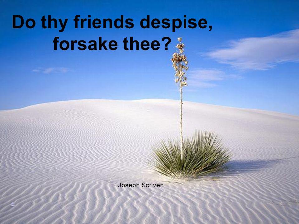 Do thy friends despise, forsake thee Joseph Scriven ©