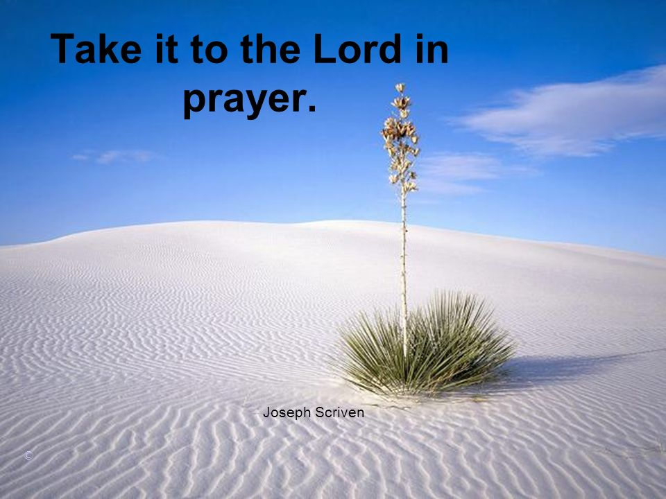 Take it to the Lord in prayer. Joseph Scriven ©