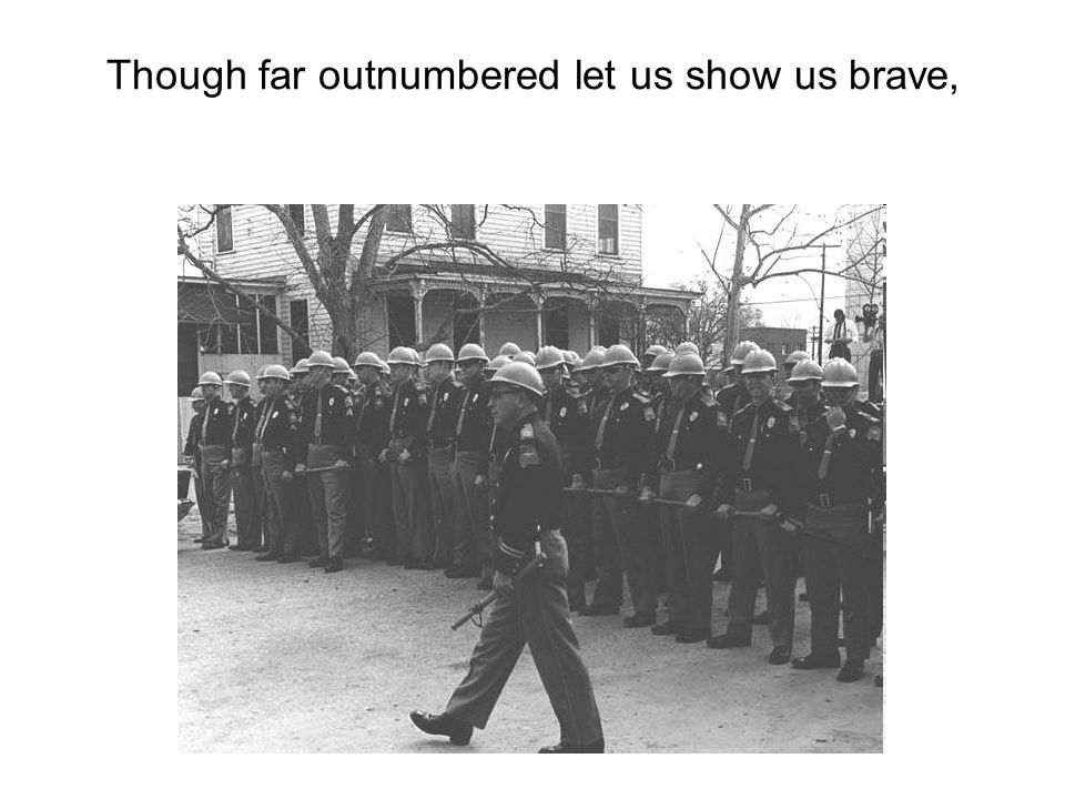 Though far outnumbered let us show us brave,