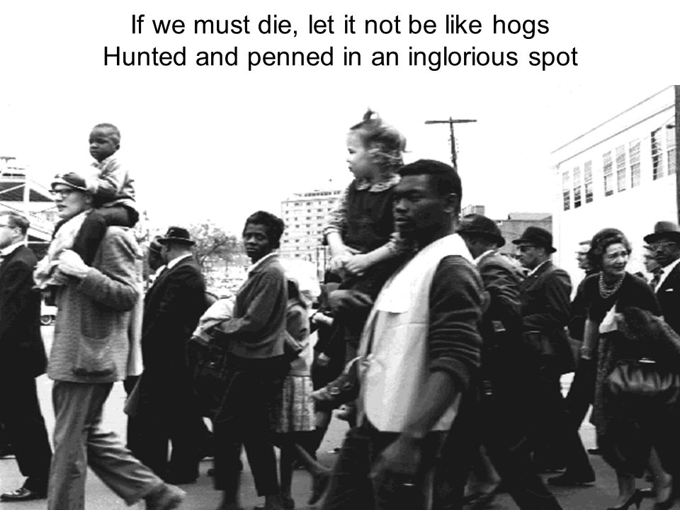 If we must die, let it not be like hogs Hunted and penned in an inglorious spot