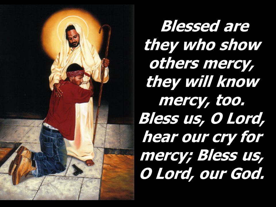 Blessed are they who show others mercy, they will know mercy, too. Bless us, O Lord, hear our cry for mercy; Bless us, O Lord, our God. Blessed are th