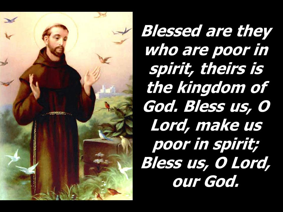 Blessed are they who are poor in spirit, theirs is the kingdom of God. Bless us, O Lord, make us poor in spirit; Bless us, O Lord, our God.