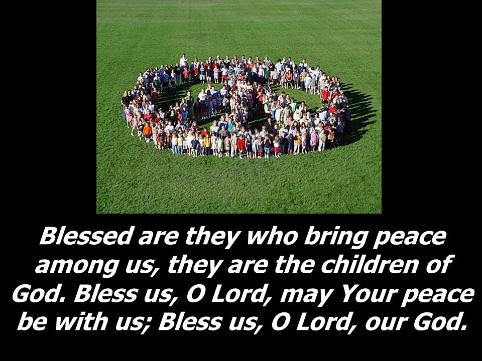 Blessed are they who bring peace among us, they are the children of God. Bless us, O Lord, may Your peace be with us; Bless us, O Lord, our God.