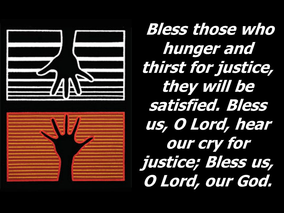 Bless those who hunger and thirst for justice, they will be satisfied. Bless us, O Lord, hear our cry for justice; Bless us, O Lord, our God.