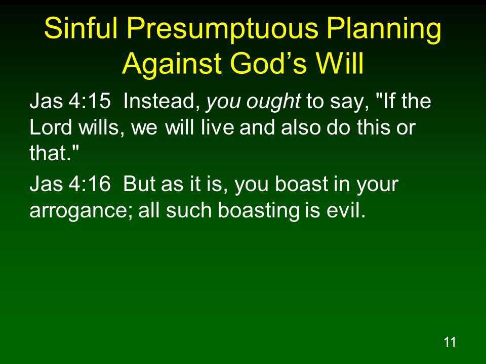 11 Sinful Presumptuous Planning Against Gods Will Jas 4:15 Instead, you ought to say,