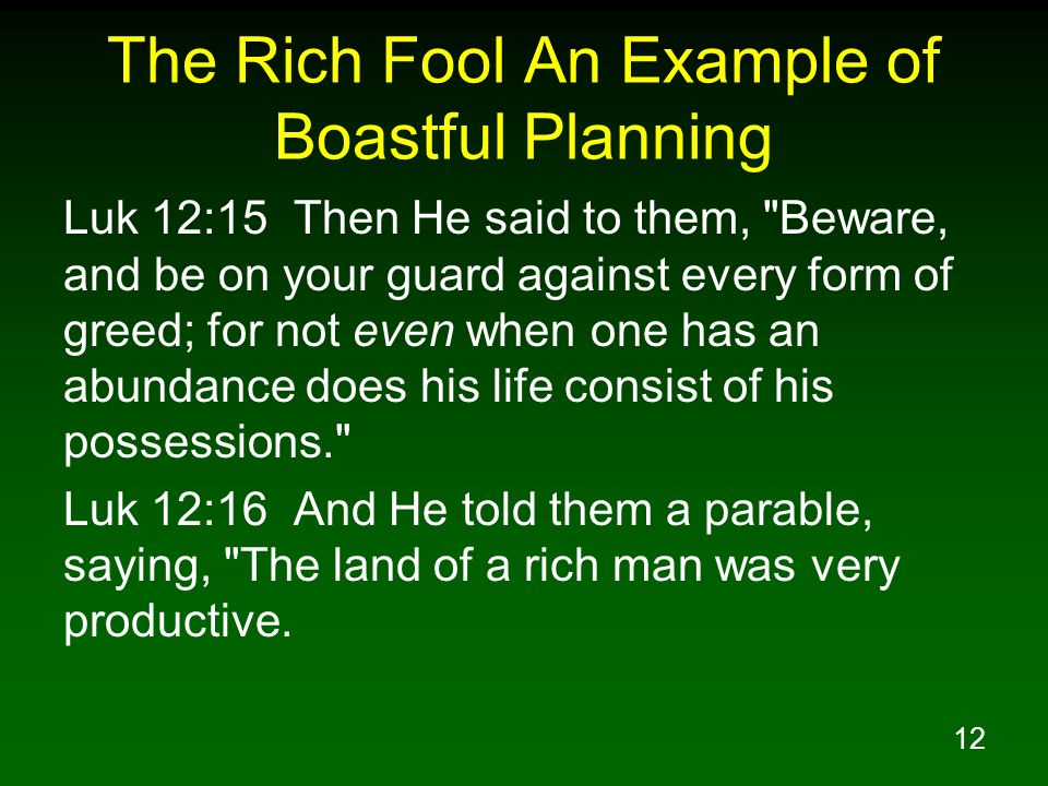 12 The Rich Fool An Example of Boastful Planning Luk 12:15 Then He said to them,