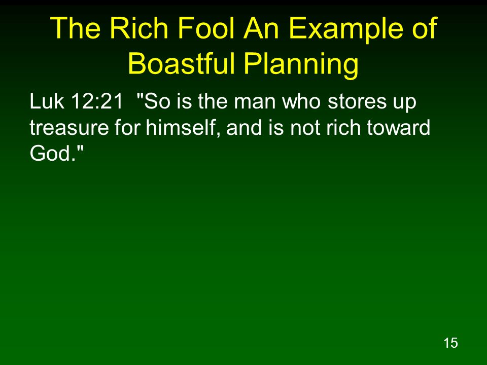 15 The Rich Fool An Example of Boastful Planning Luk 12:21