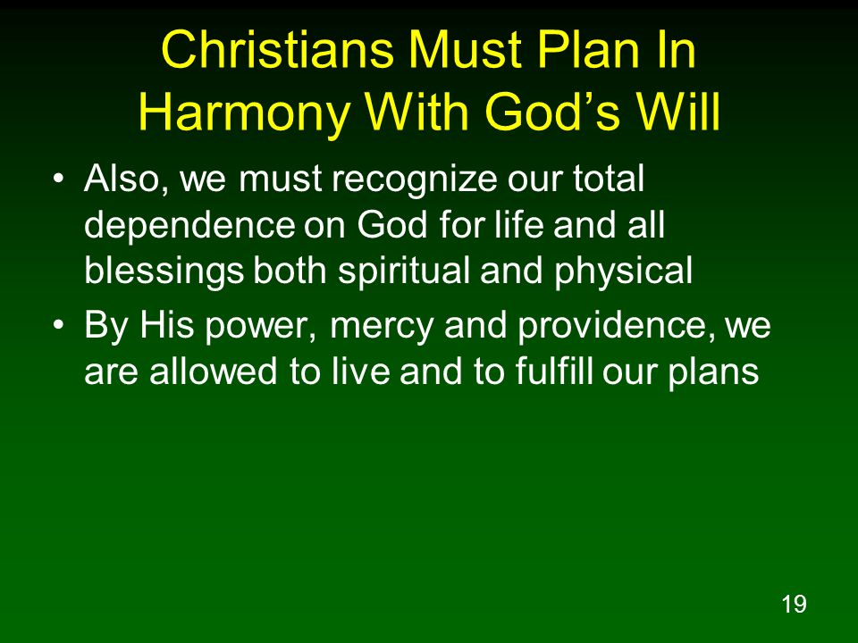 19 Christians Must Plan In Harmony With Gods Will Also, we must recognize our total dependence on God for life and all blessings both spiritual and ph