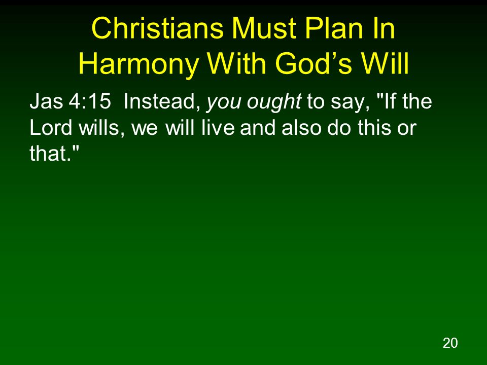 20 Christians Must Plan In Harmony With Gods Will Jas 4:15 Instead, you ought to say,
