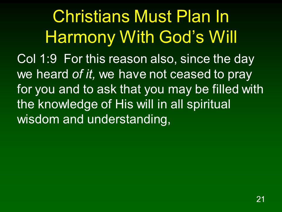 21 Christians Must Plan In Harmony With Gods Will Col 1:9 For this reason also, since the day we heard of it, we have not ceased to pray for you and t