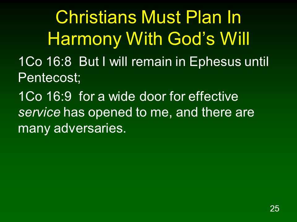 25 Christians Must Plan In Harmony With Gods Will 1Co 16:8 But I will remain in Ephesus until Pentecost; 1Co 16:9 for a wide door for effective servic