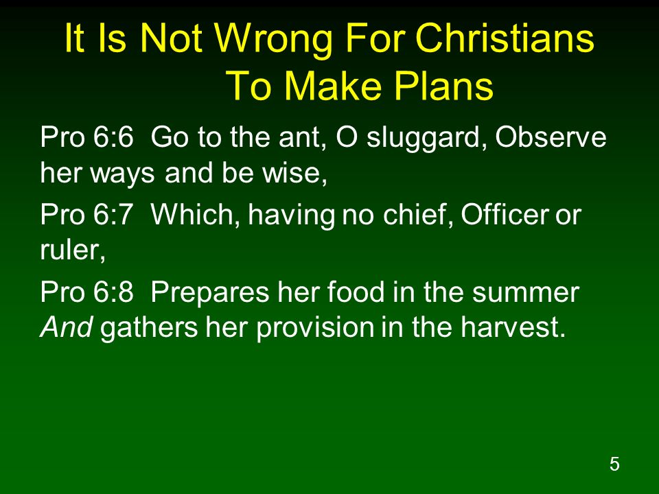 5 It Is Not Wrong For Christians To Make Plans Pro 6:6 Go to the ant, O sluggard, Observe her ways and be wise, Pro 6:7 Which, having no chief, Office