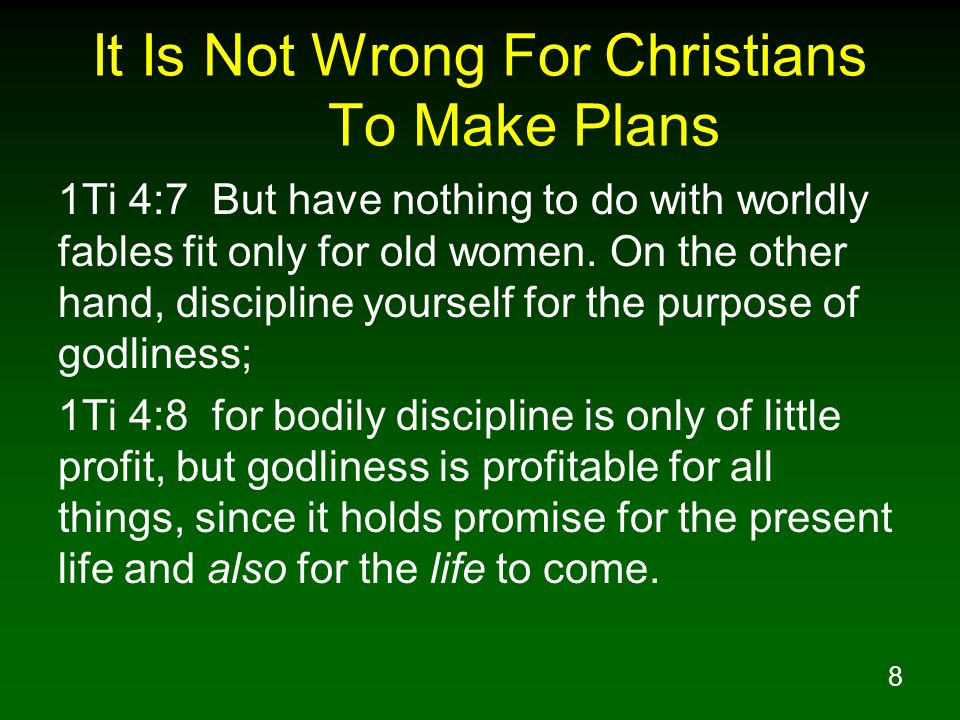 8 It Is Not Wrong For Christians To Make Plans 1Ti 4:7 But have nothing to do with worldly fables fit only for old women. On the other hand, disciplin