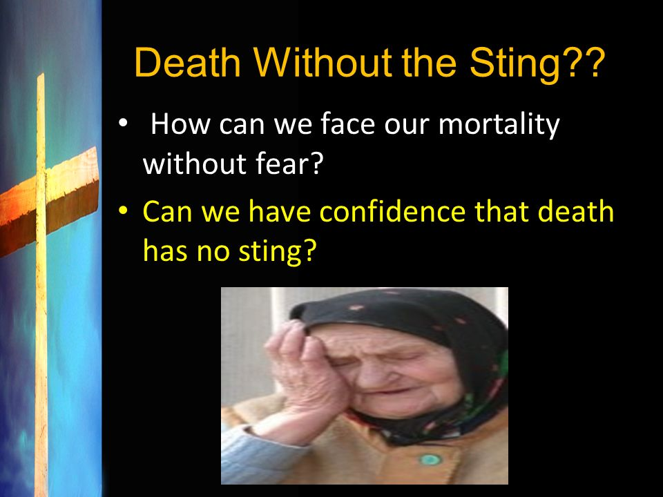 Death Without the Sting?? How can we face our mortality without fear? Can we have confidence that death has no sting?