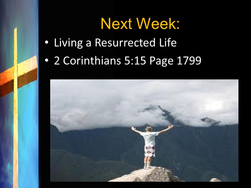 Next Week: Living a Resurrected Life 2 Corinthians 5:15 Page 1799