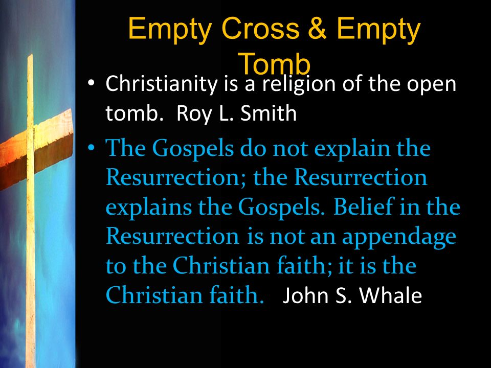 Empty Cross & Empty Tomb Christianity is a religion of the open tomb. Roy L. Smith The Gospels do not explain the Resurrection; the Resurrection expla