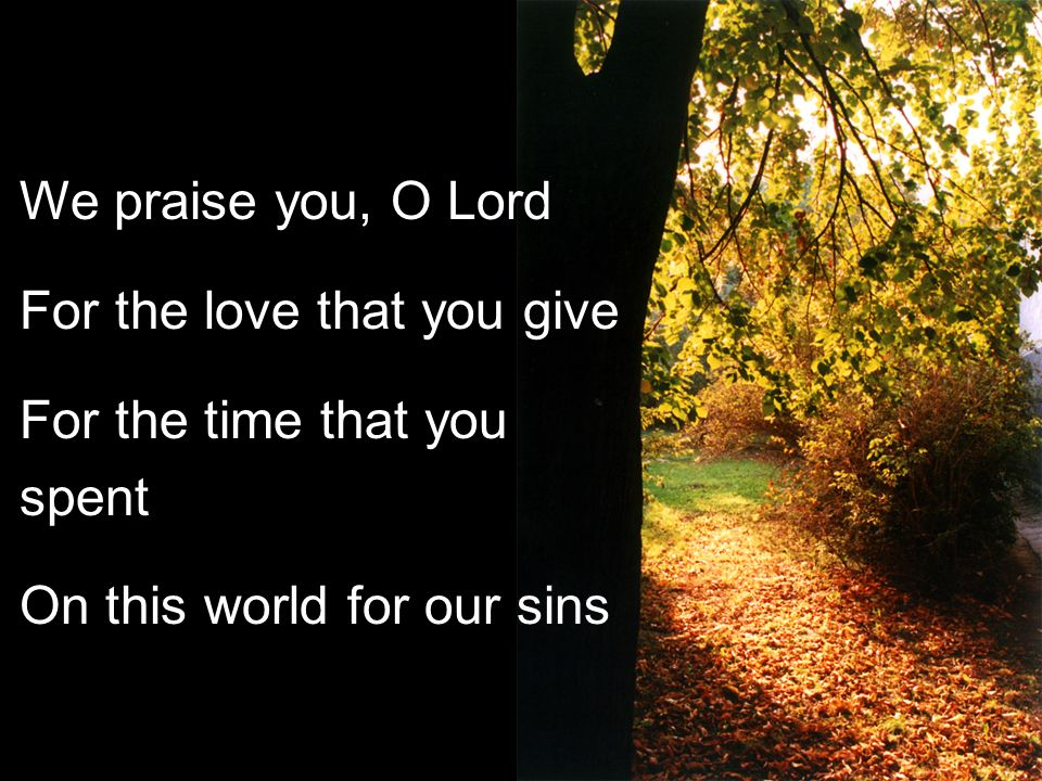 We praise you, O Lord For the love that you give For the time that you spent On this world for our sins