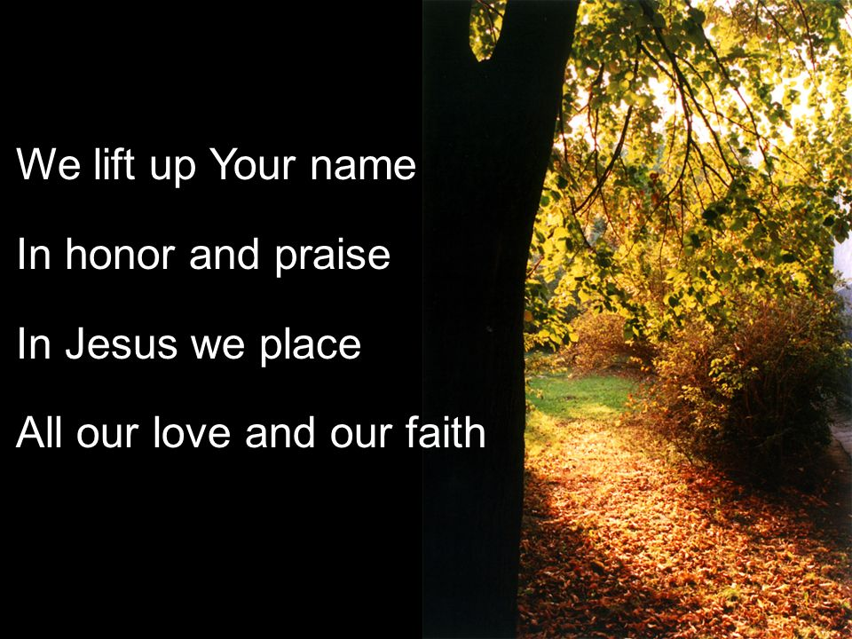 We lift up Your name In honor and praise In Jesus we place All our love and our faith
