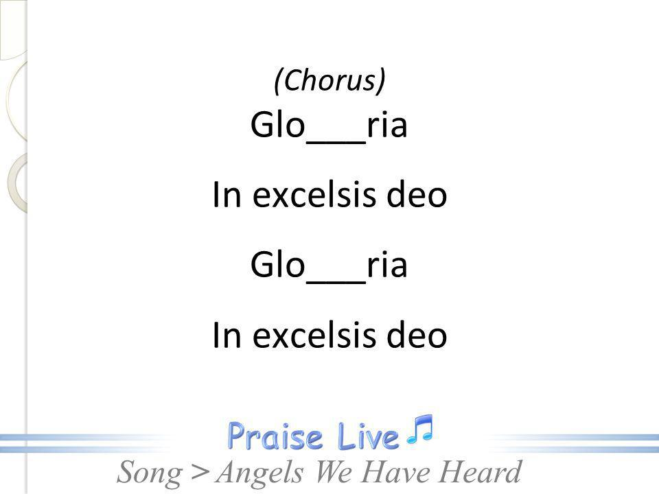 Song > (Chorus) Glo___ria In excelsis deo Glo___ria In excelsis deo Angels We Have Heard