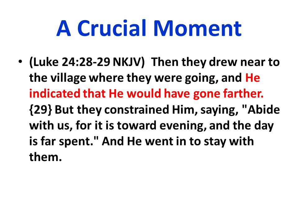 A Crucial Moment (Luke 24:28-29 NKJV) Then they drew near to the village where they were going, and He indicated that He would have gone farther. {29}