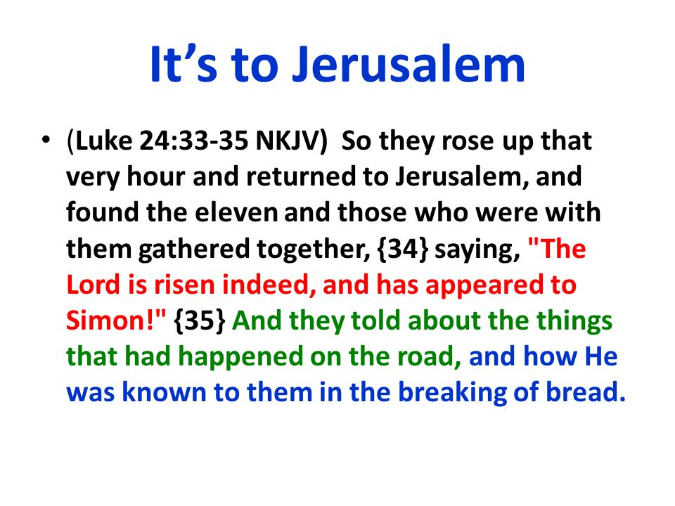 Its to Jerusalem (Luke 24:33-35 NKJV) So they rose up that very hour and returned to Jerusalem, and found the eleven and those who were with them gath
