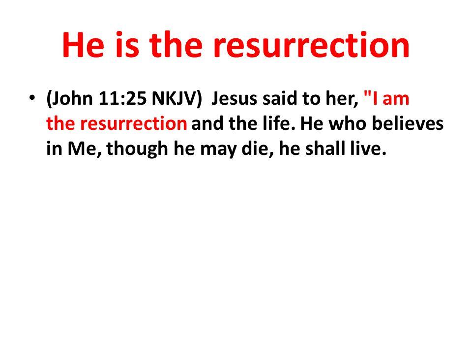 He is the resurrection (John 11:25 NKJV) Jesus said to her,