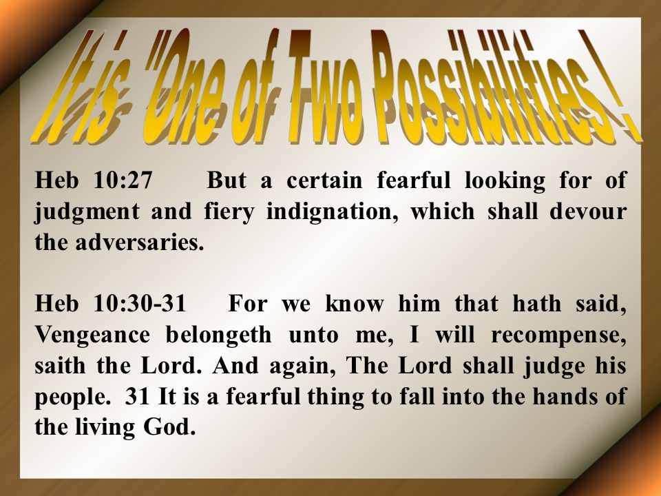 Heb 10:27 But a certain fearful looking for of judgment and fiery indignation, which shall devour the adversaries. Heb 10:30-31 For we know him that h