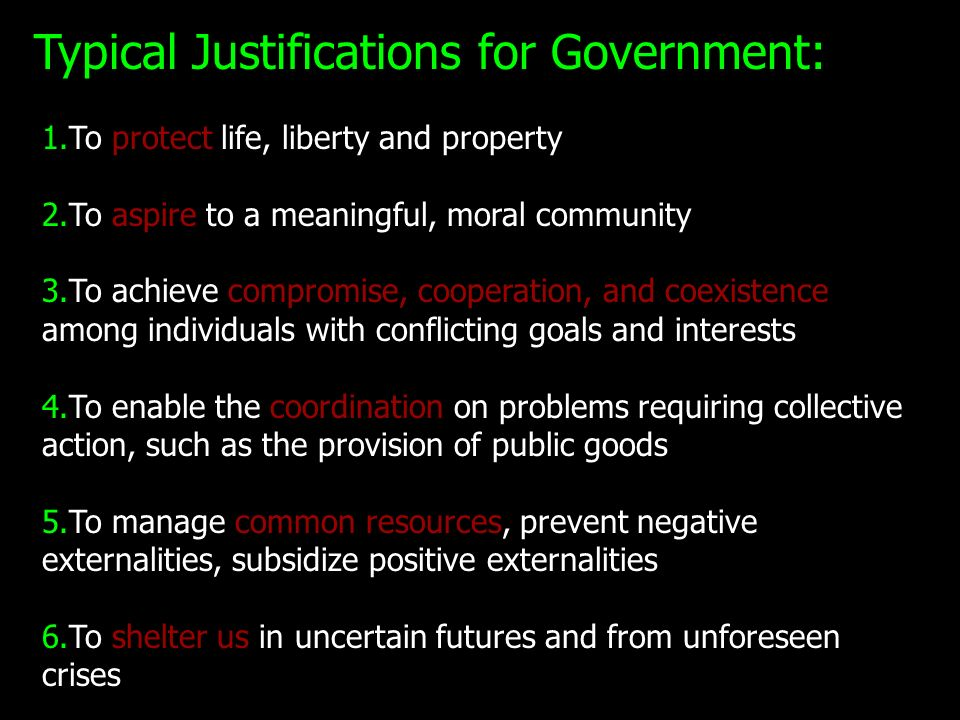 Typical Justifications for Government: 1.To protect life, liberty and property 2.To aspire to a meaningful, moral community 3.To achieve compromise, c