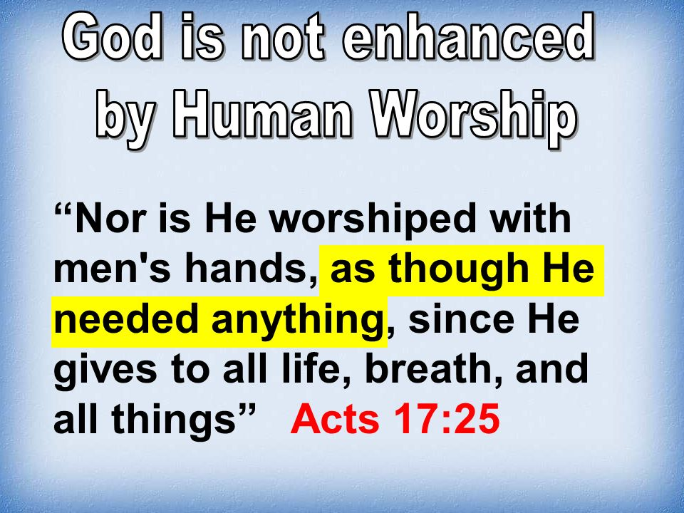 Nor is He worshiped with men's hands, as though He needed anything, since He gives to all life, breath, and all things Acts 17:25